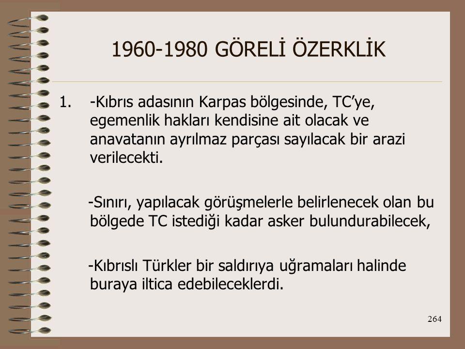 265 1960-1980 GÖRELİ ÖZERKLİK 2.-Kıbrıs'ın Rumlar veya Yun.'ın egemenliğinde kalacak bölgesinde yaşayacak Türklerin çoğunlukta oldukları iki ya da üç bölge tam bir kendi kendini yönetme hakkına yani özerkliğe sahip olacaktı.
