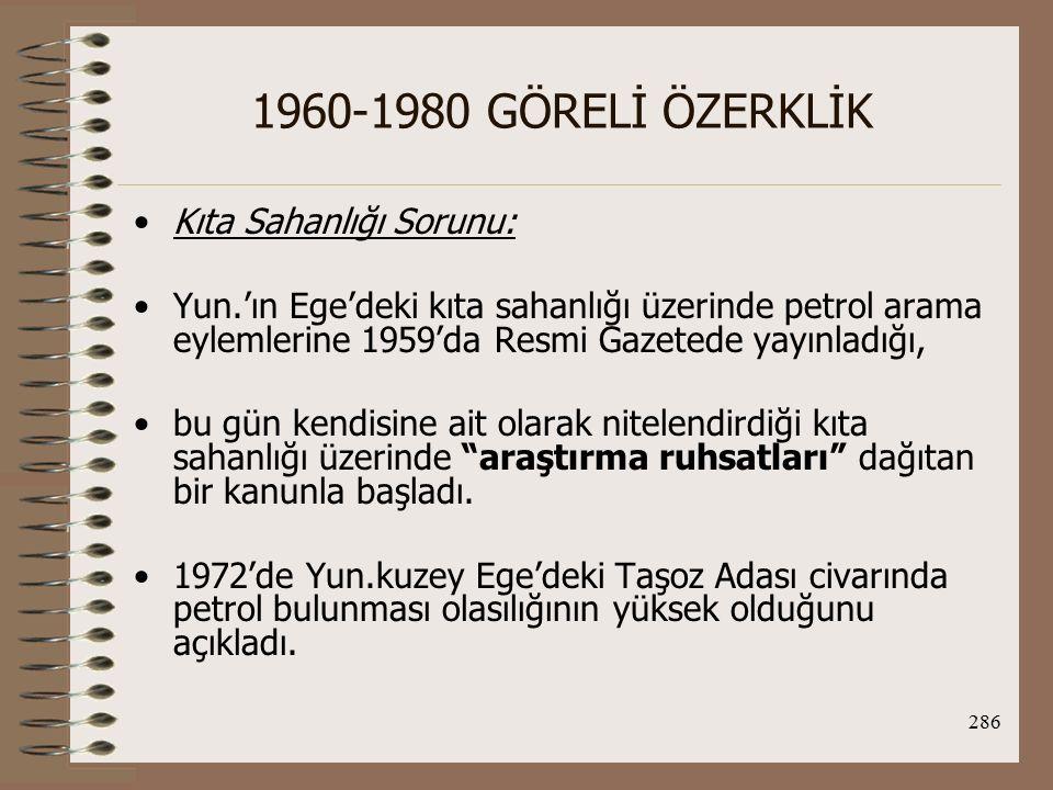 287 1960-1980 GÖRELİ ÖZERKLİK TC de harekete geçti ve 18 Ekim 1973'de TPAO'ya Ege kıta sahanlığı üzerinde petrol arama ruhsatı verdi.