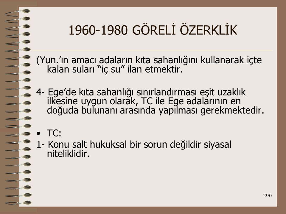 291 1960-1980 GÖRELİ ÖZERKLİK 2- Kıta sahanlığı sınırlandırmalarında doğal uzantı ilkesi esastır ve Anadolu'nun doğal uzantısı olan Yun.'a ait adaların kıta sahanlığı olmaması gerekir.