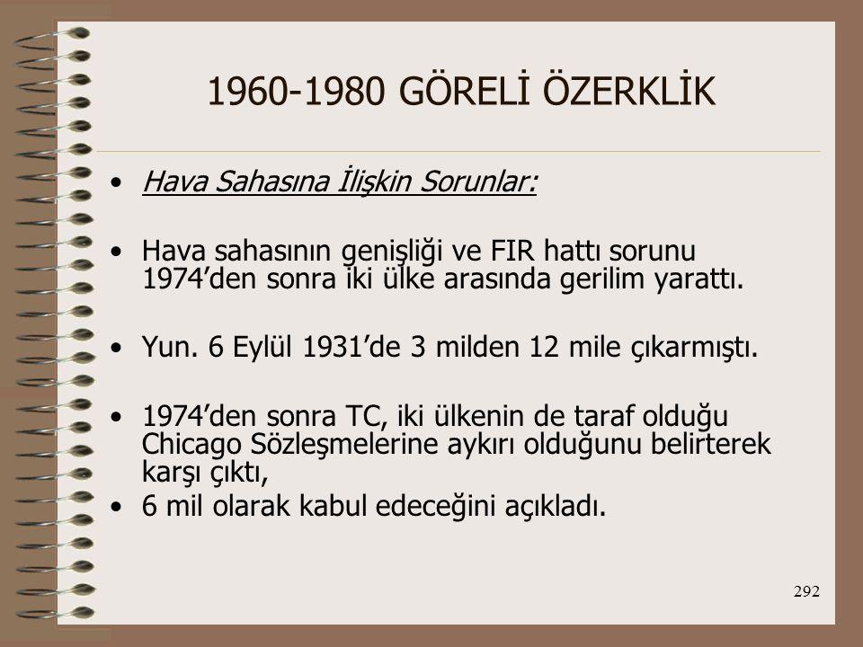 293 1960-1980 GÖRELİ ÖZERKLİK (TC, kararını gündeme getirmek için sürekli askeri uçakları ile sistematik ve periyodik olarak Yun.