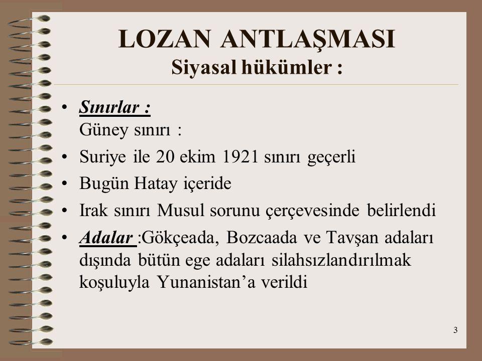 4 LOZAN ANTLAŞMASI Siyasal hükümler : Kapitülasyonlar: TC'deki kapitülasyonların her bakımdan kaldırıldığı kabul edilmiştir Azınlıklar : Azınlıklar gayrimüslimler olarak tanımlandı (başka ülkelerdeki azınlık antlaşmalarındaki soy, dil,din ifadesi Lozan'da bertaraf edilmiştir) Gayrimüslimlere getirilen haklardan sadece Rum,Ermeni ve Museviler yararlanmaktadır Ancak bu 3 cemaatin ası Lozan'da geçmemektedir Hak Grupları : gayrimüslim Türk uyrukları, Türkçe'den başka dil konuşan dil uyrukları, Tüm Türk uyrukları ve Türkiye'de oturan herkes