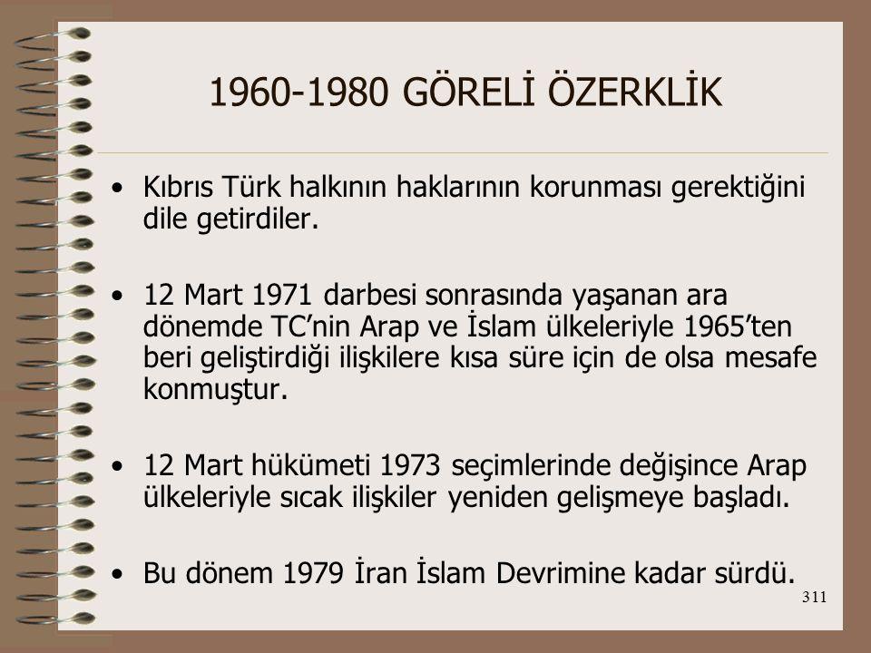 312 1960-1980 GÖRELİ ÖZERKLİK 1974 Kıbrıs Barış Harekatı ile TC'nin Batı'yla ilişkilerinin bozulması O.D ve Araplarla ilişkilerinin gelişiminde önemli rol oynamıştır.
