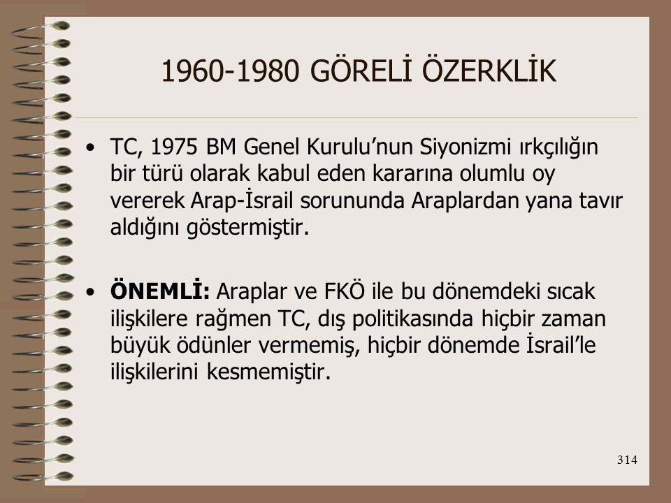 315 1960-1980 GÖRELİ ÖZERKLİK 1977 Camp David Antlaşması'nda da tüm Arap dünyası, Mısır'la ilişkilerini askıya aldığında TC, barışı desteklediğini açıklamıştır.