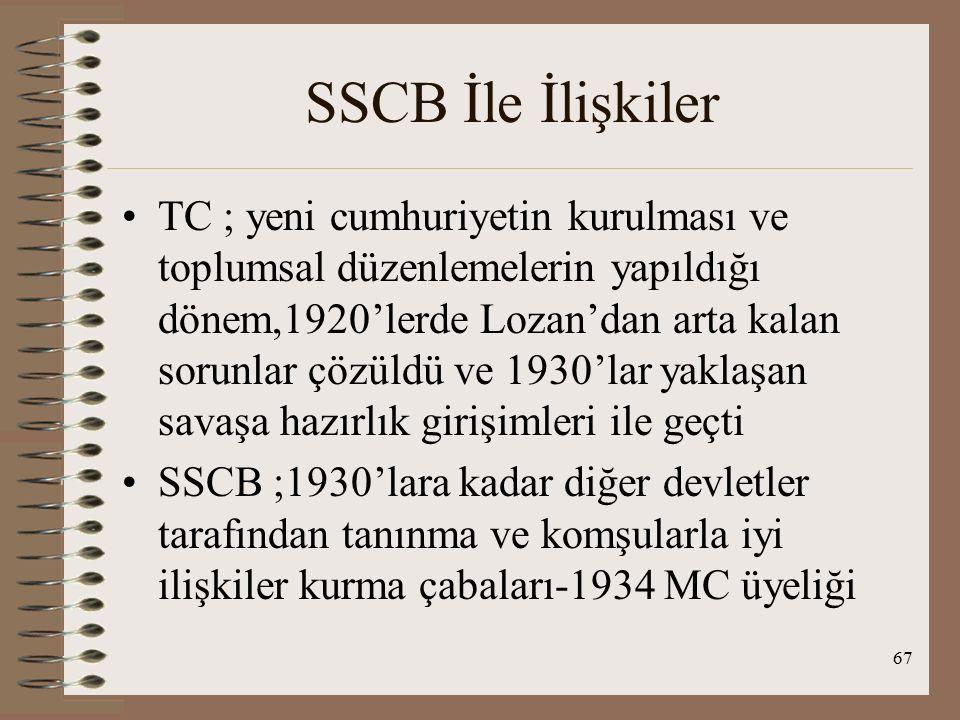 68 SSCB İle İlişkiler 1923-1936: işbirliği dönemi 1925, TC-SSCB dostluk ve tarafsızlık antl.,1929,1931 ve 1935 uzatmaları ve 1945'te sona erdi Lozan sonrası batılı devletlerle sorunlarını çözemeyen TC, SSCB'ni destek merkezi olarak gördü, 1925 Locarno düzenlemesiyle Alm.nın batı sınırları güvence altında alınmış ama doğu sınırı alınmamış Bu durum SSCB tarafından kendisini hedef alan girişim olarak değerlendirilmiş SSCB 1922'den itibaren TC'de ticaret temsilcilikleri açmıştır Bu temsilciliklerin komünizm propagandası yaptığı görüşü problem yaratmıştır 1927'de imzalanan ticaret antl; problemler çözülmüştür