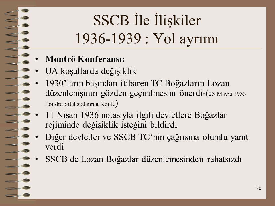 71 SSCB İle İlişkiler 1936-1939 : Yol ayrımı SSCB; Boğazların Karadeniz'e kıyısı olmayan devletlerin savaş gemilerine kapalı tutulmasını, kıyıdaş devletlerin savaş gemilerine ise serbest olmasını savundu TC'nin Boğazları silahlandırma isteğini destekledi ve silahların SSCB'den sağlanmasını istedi Ancak bu öneri kabul edilmemiştir Montrö Boğazlar Sözleşmesi 22 temmuz 1936'da imzalanmıştır