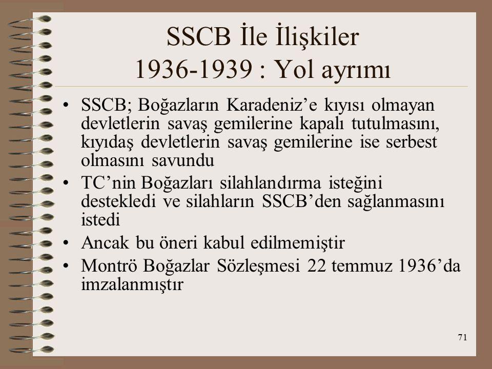 72 SSCB İle İlişkiler 1936-1939 : Yol ayrımı SSCB Boğazların kim tarafından silahlandırılacağından endişe duydu, kendisinin olmasını istiyordu ve Ekim 1936'da TC'ye ikili ittifak önerdi TC'nin SSCB'ye Karadeniz'den saldıracak bir gücün geçişine izin vermemesini istedi TC ise TC Akdeniz'den saldırıya uğrarsa en az saldırganın gücüyle kendisine SSCB'nin yardım etmesini istedi Bu görüşmeler İng.