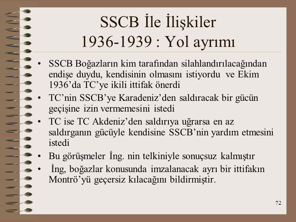 73 SSCB İle İlişkiler 1936-1939 : Yol ayrımı Ayrıca TC, SSCB'den yardım almaksızın böyle bir girişimi yararlı bulmuyordu Montrö sonrası görüşmeler artık eskisi kadar iyi değildi.
