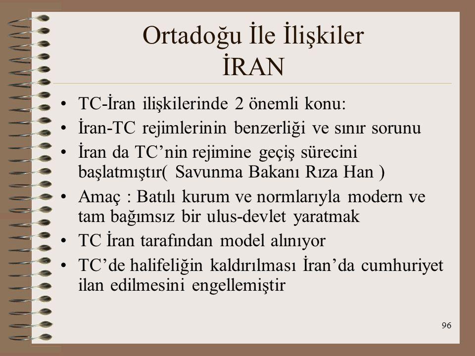 97 Ortadoğu İle İlişkiler İRAN TC-İran sınırı : 1555 Amasya Ant ile ana hatları çizilmiş ve 1639 Kasr-ı Şirin Ant ile belirlenen sınır büyük ölçüde günümüzdeki sınır, Çok sayıda düzeltme yapılmış ve son belge 1913'te imzalanmış, ancak onaylanmadığı için geçerliliği tartışmalı, Sınır sorunları TC-İran ilişkilerinin ilk 10 yılında gündemde