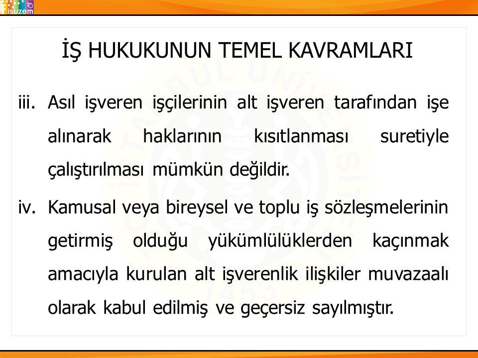 İŞ HUKUKUNUN TEMEL KAVRAMLARI iii.Asıl işveren işçilerinin alt işveren tarafından işe alınarak haklarının kısıtlanması suretiyle çalıştırılması mümkün