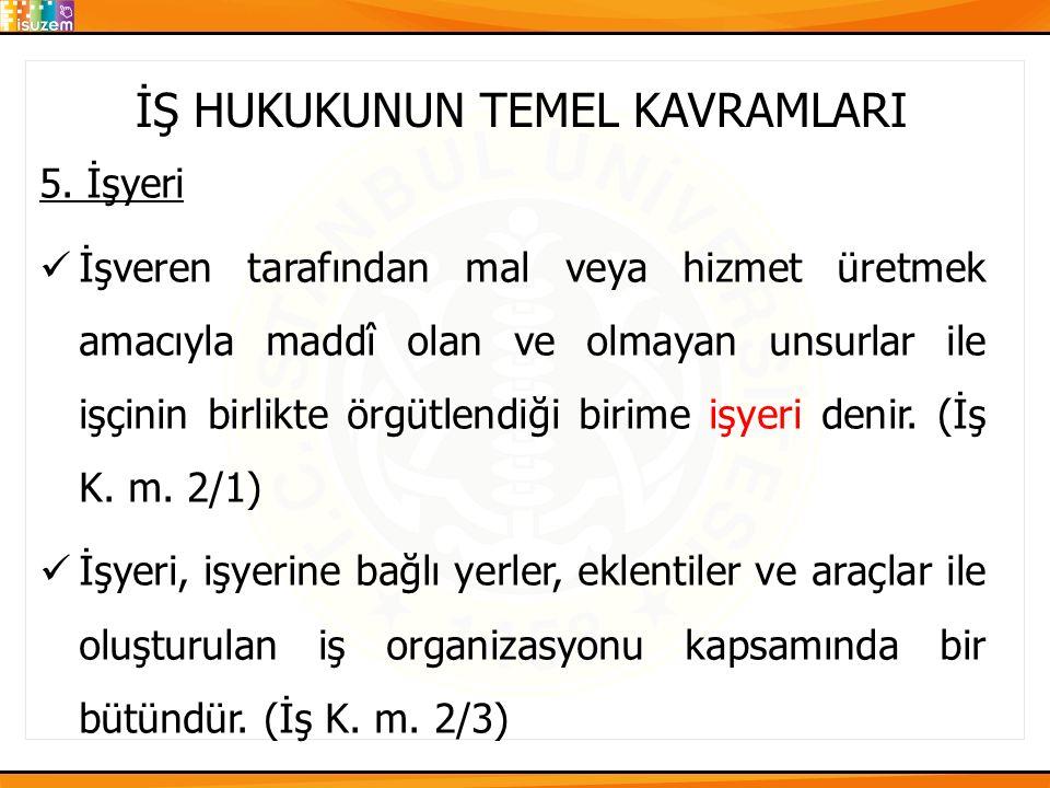 İŞ HUKUKUNUN TEMEL KAVRAMLARI 5. İşyeri İşveren tarafından mal veya hizmet üretmek amacıyla maddî olan ve olmayan unsurlar ile işçinin birlikte örgütl