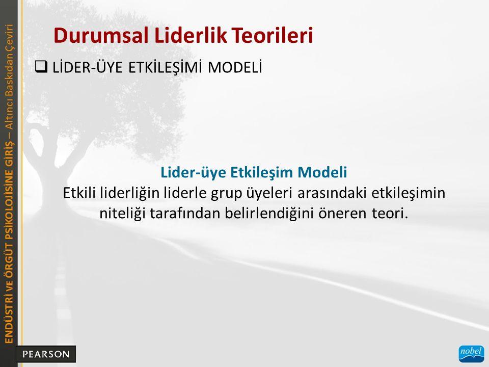 Durumsal Liderlik Teorileri  LİDER-ÜYE ETKİLEŞİMİ MODELİ Lider-üye Etkileşim Modeli Etkili liderliğin liderle grup üyeleri arasındaki etkileşimin nit