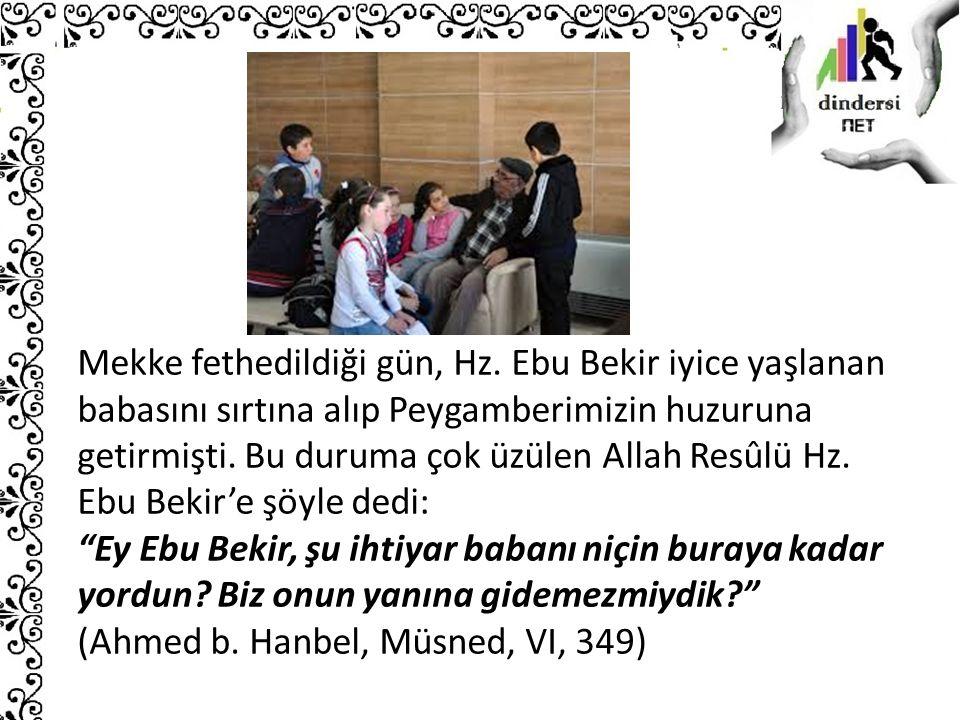 Mekke fethedildiği gün, Hz. Ebu Bekir iyice yaşlanan babasını sırtına alıp Peygamberimizin huzuruna getirmişti. Bu duruma çok üzülen Allah Resûlü Hz.