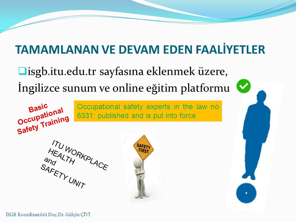 TAMAMLANAN VE DEVAM EDEN FAALİYETLER  isgb.itu.edu.tr sayfasına eklenmek üzere, İngilizce sunum ve online eğitim platformu Occupational safety experts in the law no 6331: published and is put into force ITU WORKPLACE HEALTH and SAFETY UNIT İSGB Koordinatörü Doç.Dr.