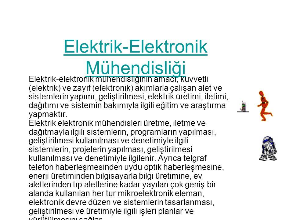 Elektrik-Elektronik Mühendisliği Elektrik-elektronik mühendisliğinin amacı, kuvvetli (elektrik) ve zayıf (elektronik) akımlarla çalışan alet ve sistemlerin yapımı, geliştirilmesi, elektrik üretimi, iletimi, dağıtımı ve sistemin bakımıyla ilgili eğitim ve araştırma yapmaktır.