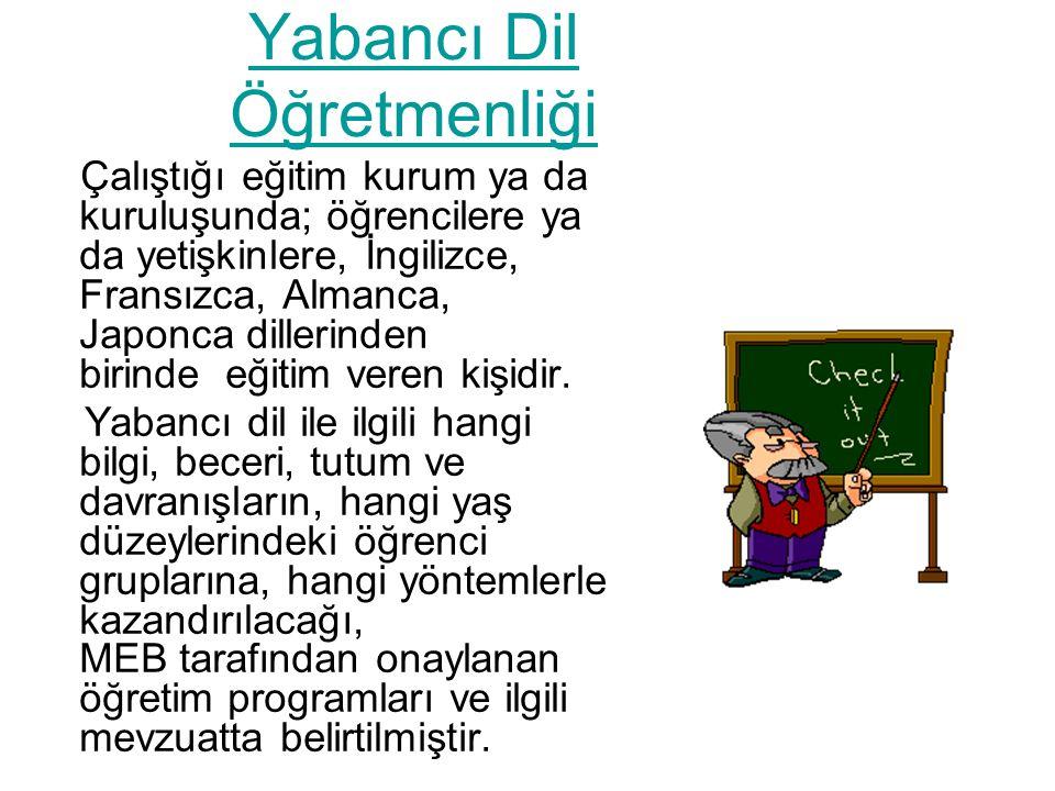 Yabancı Dil Öğretmenliği Çalıştığı eğitim kurum ya da kuruluşunda; öğrencilere ya da yetişkinlere, İngilizce, Fransızca, Almanca, Japonca dillerinden birinde eğitim veren kişidir.