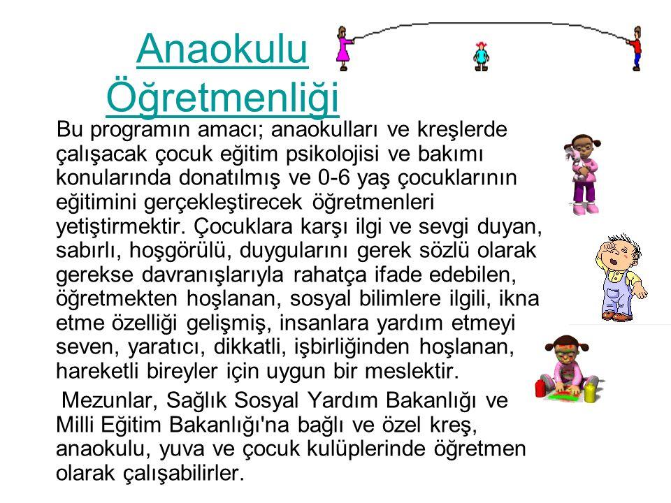 Anaokulu Öğretmenliği Bu programın amacı; anaokulları ve kreşlerde çalışacak çocuk eğitim psikolojisi ve bakımı konularında donatılmış ve 0-6 yaş çocuklarının eğitimini gerçekleştirecek öğretmenleri yetiştirmektir.