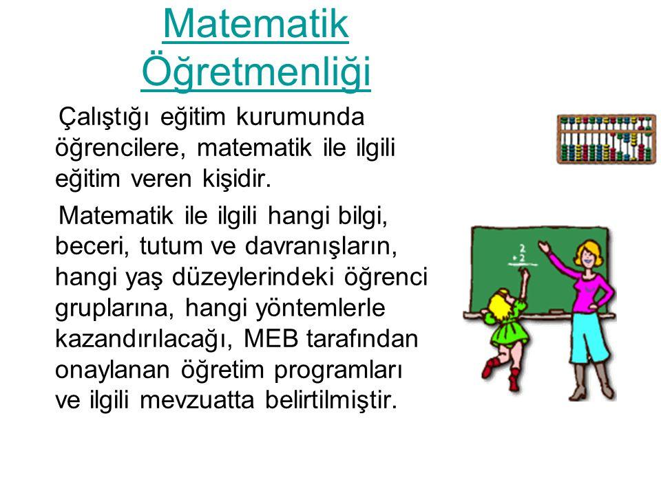 Matematik Öğretmenliği Çalıştığı eğitim kurumunda öğrencilere, matematik ile ilgili eğitim veren kişidir.