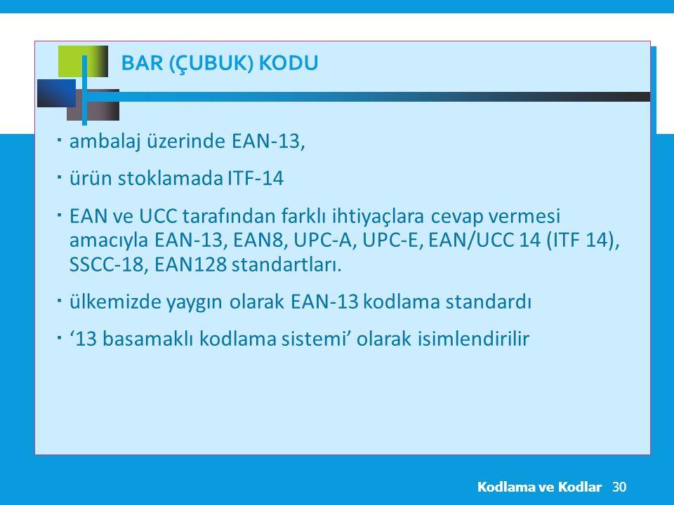 BAR (ÇUBUK) KODU  ambalaj üzerinde EAN-13,  ürün stoklamada ITF-14  EAN ve UCC tarafından farklı ihtiyaçlara cevap vermesi amacıyla EAN-13, EAN8, UPC-A, UPC-E, EAN/UCC 14 (ITF 14), SSCC-18, EAN128 standartları.