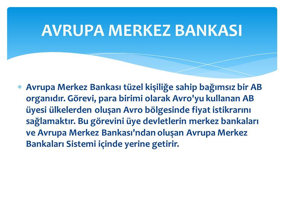  Avrupa Merkez Bankası tüzel kişiliğe sahip bağımsız bir AB organıdır. Görevi, para birimi olarak Avro'yu kullanan AB üyesi ülkelerden oluşan Avro bö