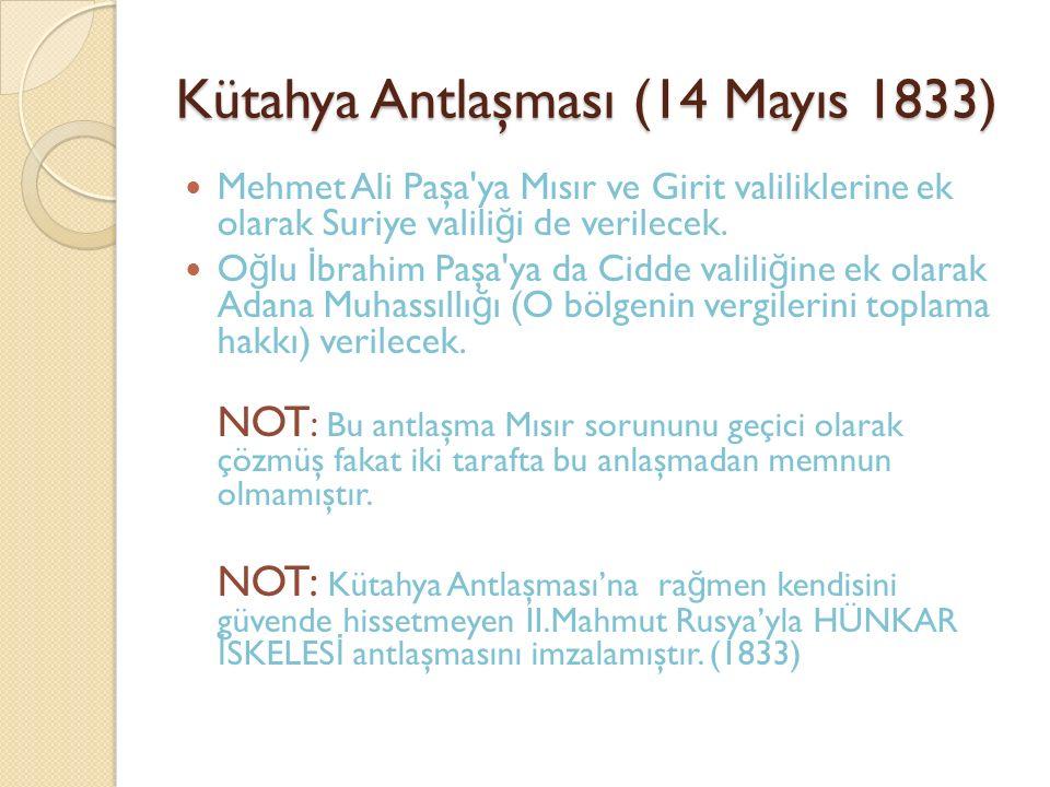 Kütahya Antlaşması (14 Mayıs 1833) Mehmet Ali Paşa ya Mısır ve Girit valiliklerine ek olarak Suriye valili ğ i de verilecek.