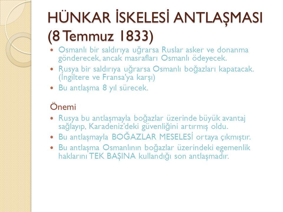 HÜNKAR İ SKELES İ ANTLAŞMASI (8 Temmuz 1833) Osmanlı bir saldırıya u ğ rarsa Ruslar asker ve donanma gönderecek, ancak masrafları Osmanlı ödeyecek.