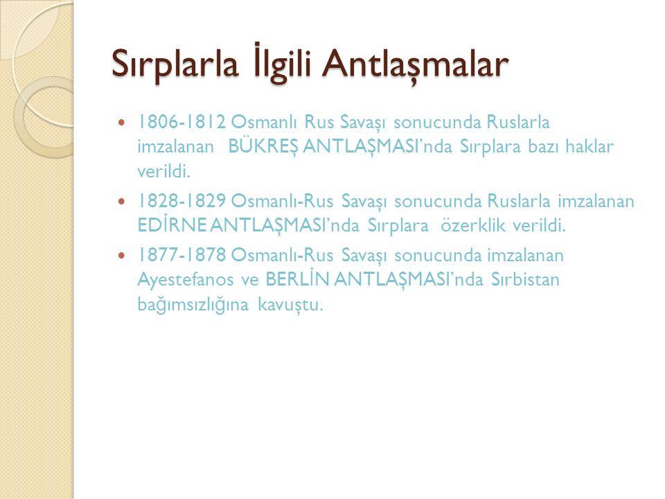 Sırplarla İ lgili Antlaşmalar 1806-1812 Osmanlı Rus Savaşı sonucunda Ruslarla imzalanan BÜKREŞ ANTLAŞMASI'nda Sırplara bazı haklar verildi.