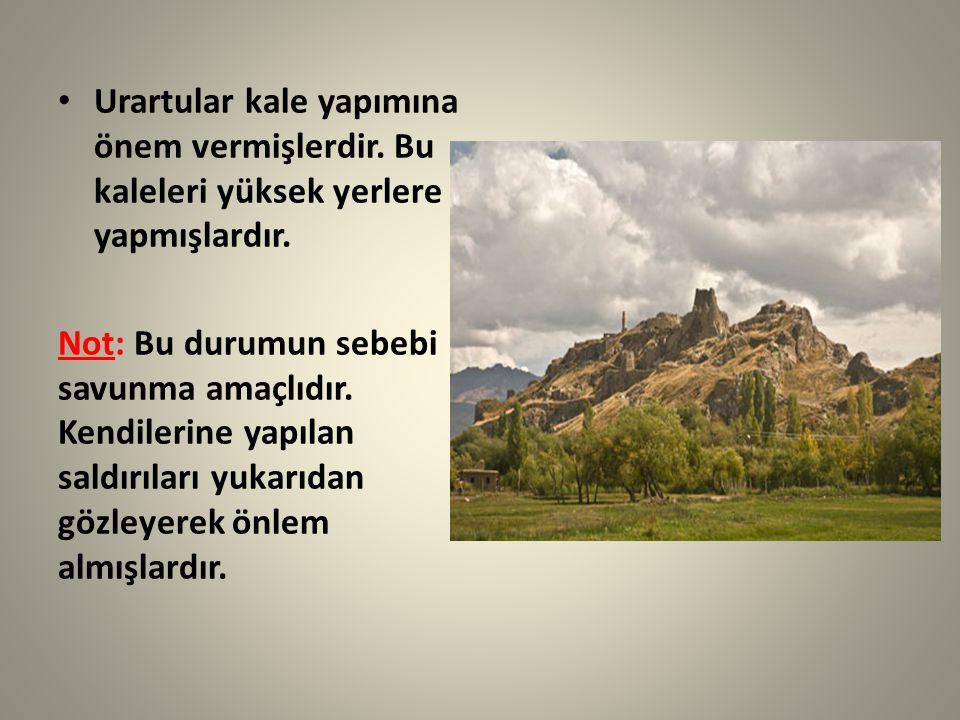 Urartular kale yapımına önem vermişlerdir. Bu kaleleri yüksek yerlere yapmışlardır. Not: Bu durumun sebebi savunma amaçlıdır. Kendilerine yapılan sald