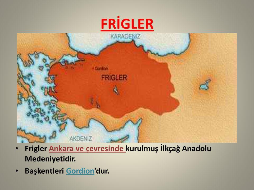 FRİGLER Frigler Ankara ve çevresinde kurulmuş İlkçağ Anadolu Medeniyetidir. Başkentleri Gordion'dur.