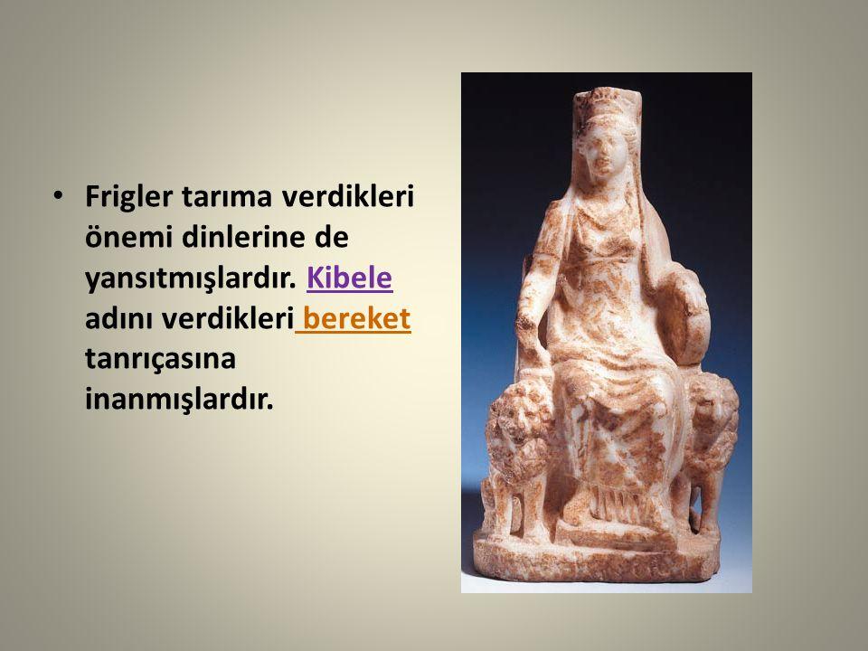 Frigler tarıma verdikleri önemi dinlerine de yansıtmışlardır. Kibele adını verdikleri bereket tanrıçasına inanmışlardır.