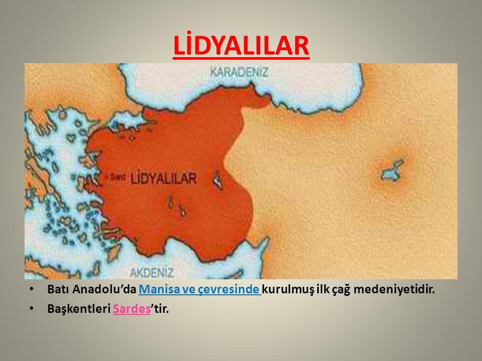 LİDYALILAR Batı Anadolu'da Manisa ve çevresinde kurulmuş ilk çağ medeniyetidir. Başkentleri Sardes'tir.