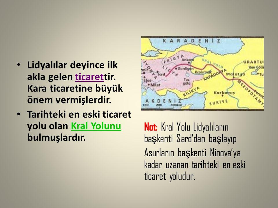 Lidyalılar deyince ilk akla gelen ticarettir. Kara ticaretine büyük önem vermişlerdir. Tarihteki en eski ticaret yolu olan Kral Yolunu bulmuşlardır. N