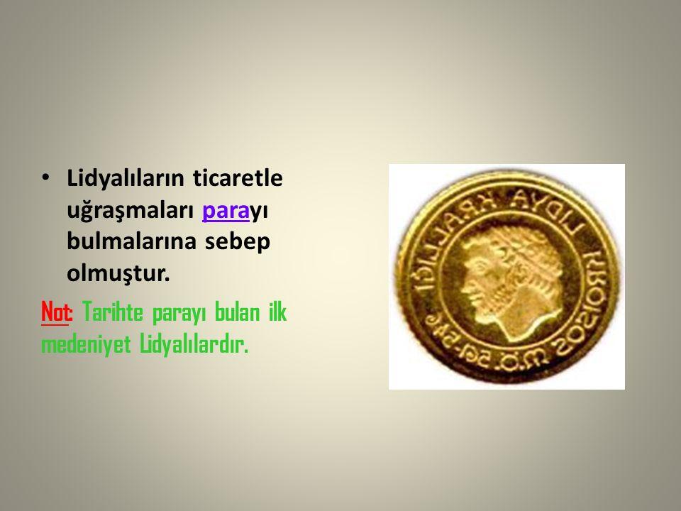 Lidyalıların ticaretle uğraşmaları parayı bulmalarına sebep olmuştur. Not: Tarihte parayı bulan ilk medeniyet Lidyalılardır.