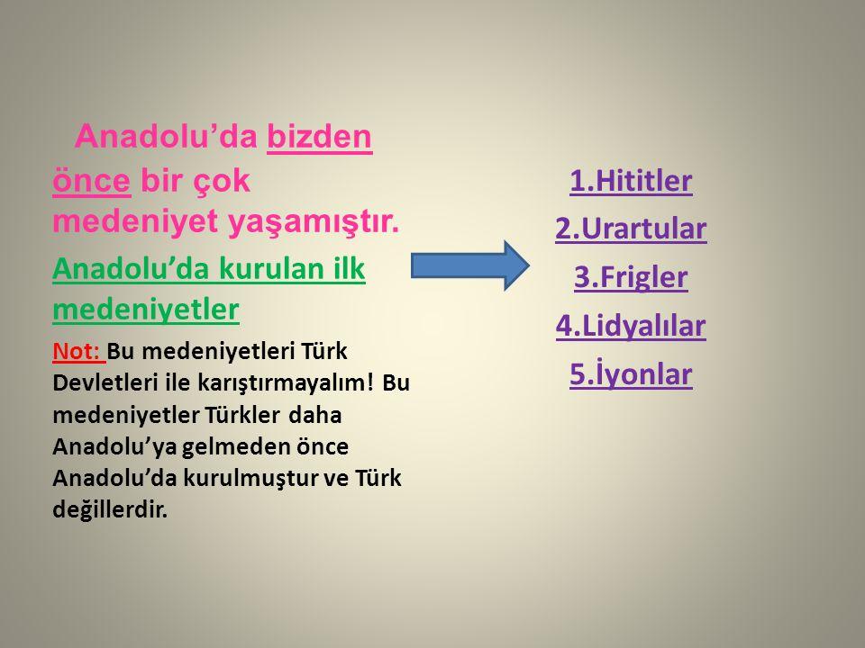 Anadolu'da bizden önce bir çok medeniyet yaşamıştır. Anadolu'da kurulan ilk medeniyetler Not: Bu medeniyetleri Türk Devletleri ile karıştırmayalım! Bu
