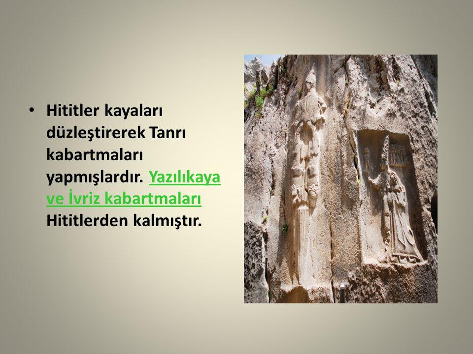 Hititler kayaları düzleştirerek Tanrı kabartmaları yapmışlardır. Yazılıkaya ve İvriz kabartmaları Hititlerden kalmıştır.