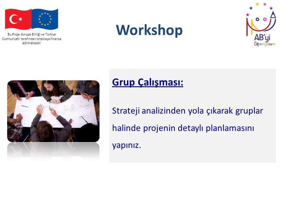 Bu Proje Avrupa Birliği ve Türkiye Cumhuriyeti tarafından ortaklaşa finanse edilmektedir Workshop Grup Çalışması: Strateji analizinden yola çıkarak gr