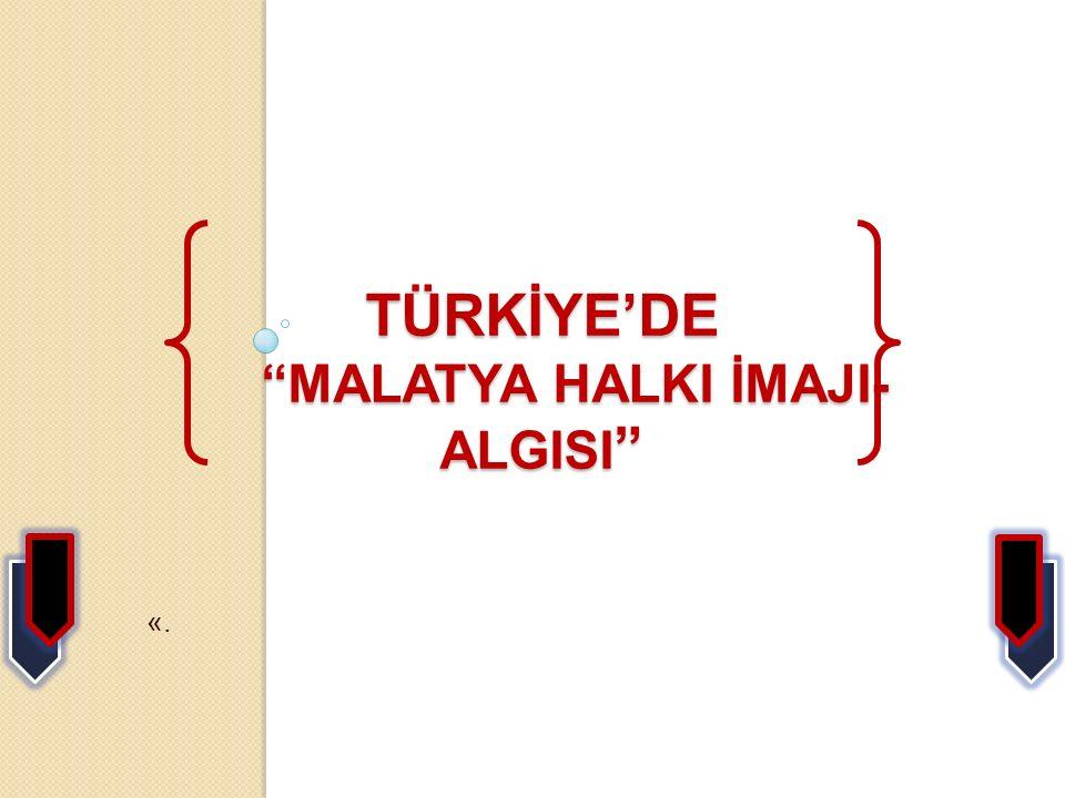 TÜRKİYE'DE MALATYA HALKI İMAJI- ALGISI TÜRKİYE'DE MALATYA HALKI İMAJI- ALGISI «.
