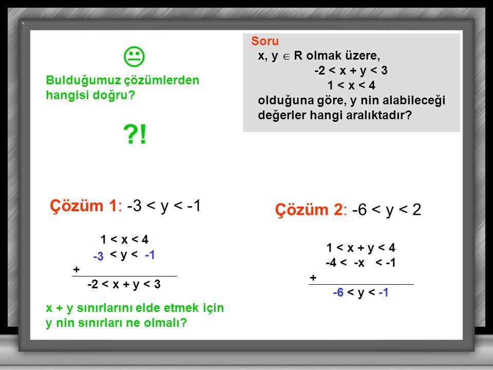 Soru x, y  R olmak üzere, -2 < x + y < 3 1 < x < 4 olduğuna göre, y nin alabileceği değerler hangi aralıktadır.