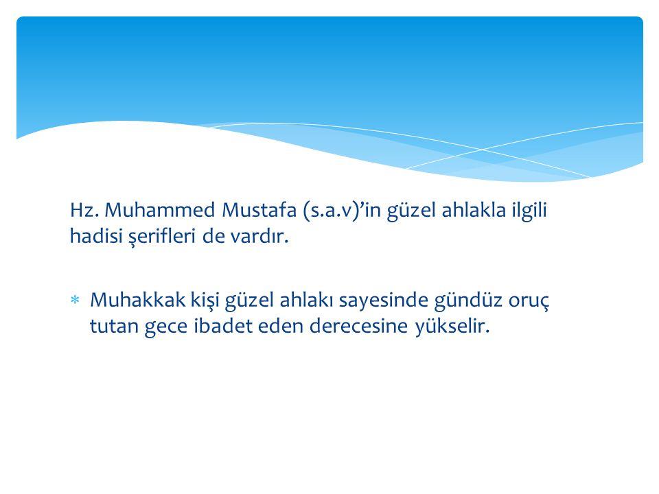 Hz. Muhammed Mustafa (s.a.v)'in güzel ahlakla ilgili hadisi şerifleri de vardır.  Muhakkak kişi güzel ahlakı sayesinde gündüz oruç tutan gece ibadet