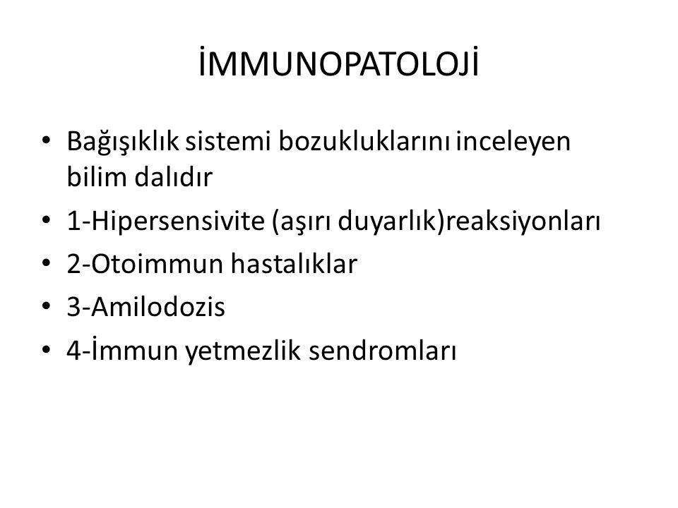 İMMUNOPATOLOJİ Bağışıklık sistemi bozukluklarını inceleyen bilim dalıdır 1-Hipersensivite (aşırı duyarlık)reaksiyonları 2-Otoimmun hastalıklar 3-Amilodozis 4-İmmun yetmezlik sendromları