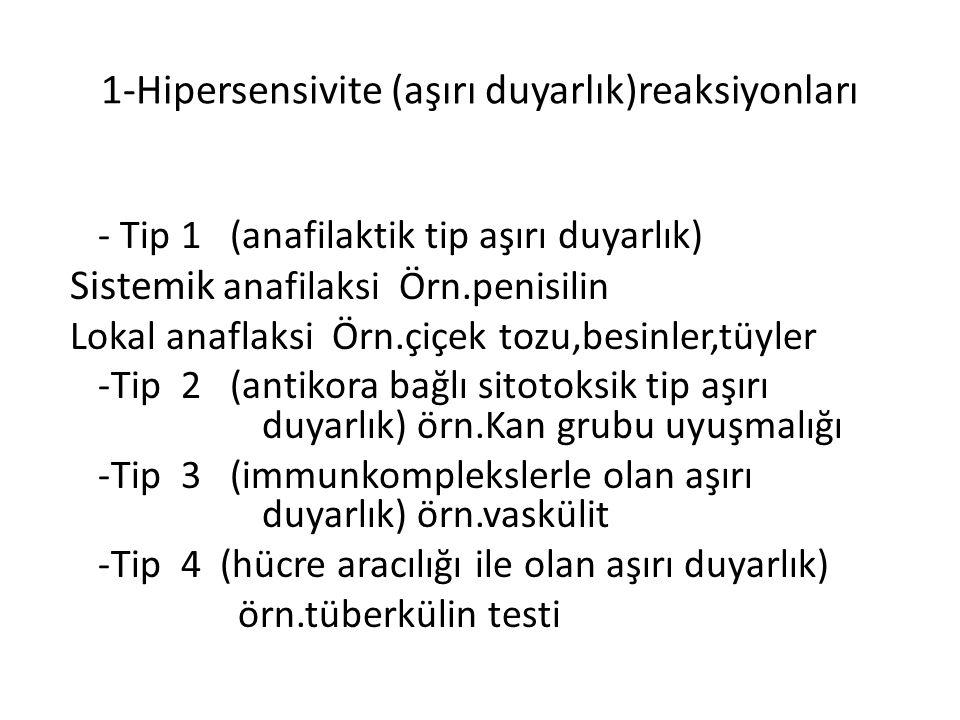 1-Hipersensivite (aşırı duyarlık)reaksiyonları - Tip 1 (anafilaktik tip aşırı duyarlık) Sistemik anafilaksi Örn.penisilin Lokal anaflaksi Örn.çiçek tozu,besinler,tüyler -Tip 2 (antikora bağlı sitotoksik tip aşırı duyarlık) örn.Kan grubu uyuşmalığı -Tip 3 (immunkomplekslerle olan aşırı duyarlık) örn.vaskülit -Tip 4 (hücre aracılığı ile olan aşırı duyarlık) örn.tüberkülin testi