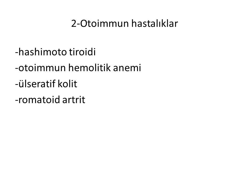 2-Otoimmun hastalıklar -hashimoto tiroidi -otoimmun hemolitik anemi -ülseratif kolit -romatoid artrit