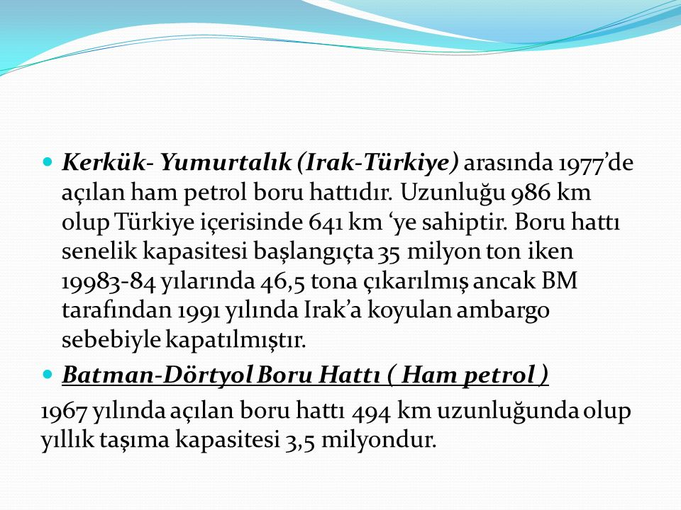 Kerkük- Yumurtalık (Irak-Türkiye) arasında 1977'de açılan ham petrol boru hattıdır. Uzunluğu 986 km olup Türkiye içerisinde 641 km 'ye sahiptir. Boru