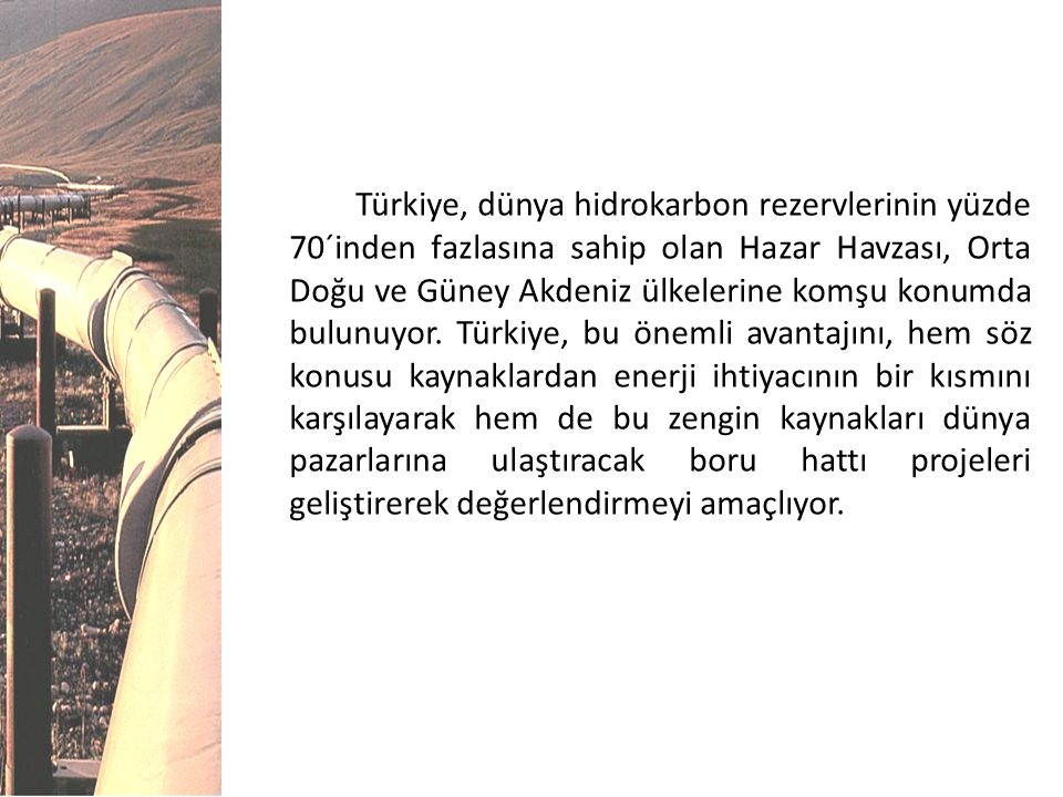 Türkiye, dünya hidrokarbon rezervlerinin yüzde 70´inden fazlasına sahip olan Hazar Havzası, Orta Doğu ve Güney Akdeniz ülkelerine komşu konumda bulunu
