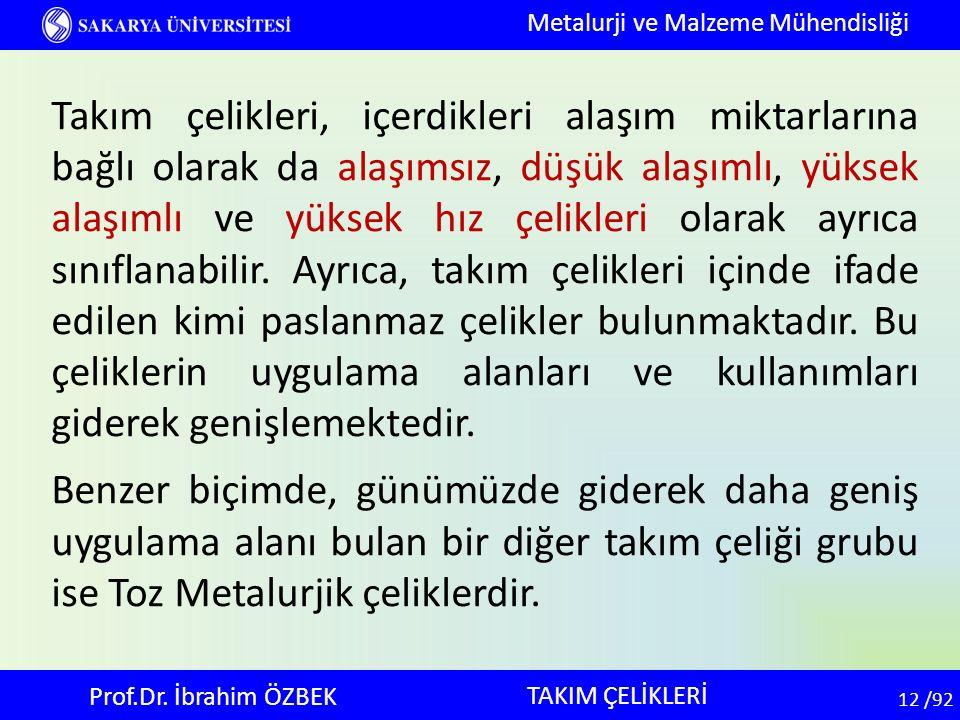 12 12 /92 TAKIM ÇELİKLERİ Metalurji ve Malzeme Mühendisliği Prof.Dr. İbrahim ÖZBEK Takım çelikleri, içerdikleri alaşım miktarlarına bağlı olarak da al
