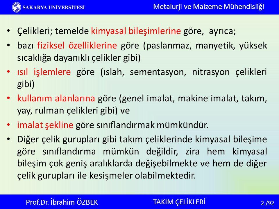 2 2 /92 TAKIM ÇELİKLERİ Metalurji ve Malzeme Mühendisliği Prof.Dr. İbrahim ÖZBEK Çelikleri; temelde kimyasal bileşimlerine göre, ayrıca; bazı fiziksel