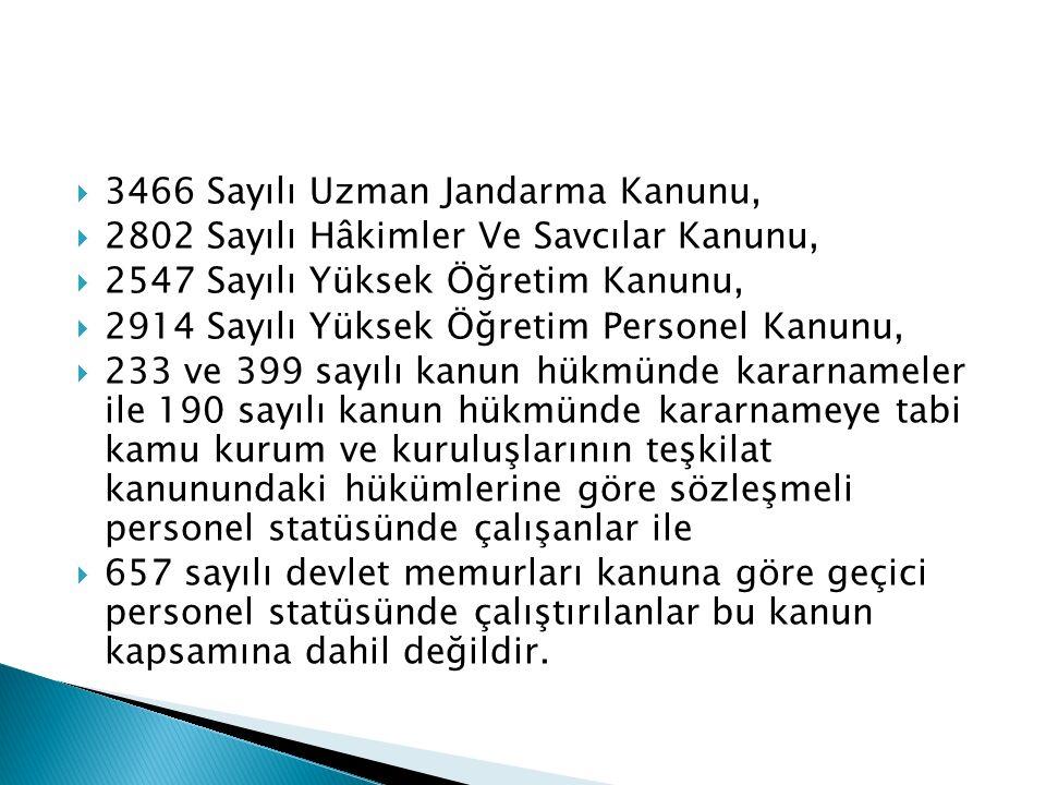  3466 Sayılı Uzman Jandarma Kanunu,  2802 Sayılı Hâkimler Ve Savcılar Kanunu,  2547 Sayılı Yüksek Öğretim Kanunu,  2914 Sayılı Yüksek Öğretim Personel Kanunu,  233 ve 399 sayılı kanun hükmünde kararnameler ile 190 sayılı kanun hükmünde kararnameye tabi kamu kurum ve kuruluşlarının teşkilat kanunundaki hükümlerine göre sözleşmeli personel statüsünde çalışanlar ile  657 sayılı devlet memurları kanuna göre geçici personel statüsünde çalıştırılanlar bu kanun kapsamına dahil değildir.