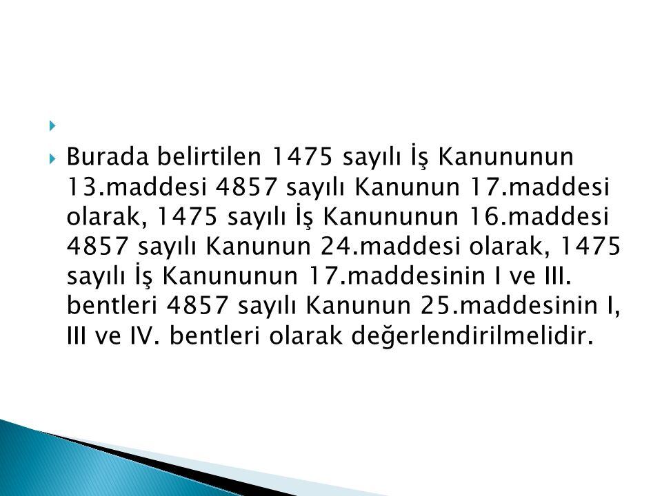   Burada belirtilen 1475 sayılı İş Kanununun 13.maddesi 4857 sayılı Kanunun 17.maddesi olarak, 1475 sayılı İş Kanununun 16.maddesi 4857 sayılı Kanunun 24.maddesi olarak, 1475 sayılı İş Kanununun 17.maddesinin I ve III.