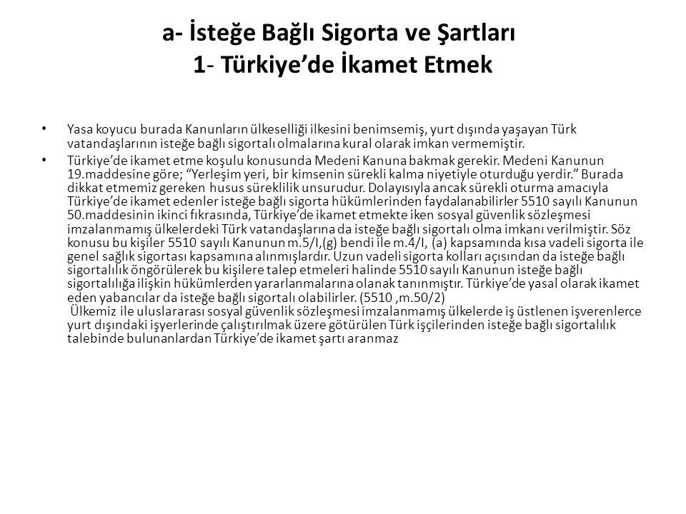 a- İsteğe Bağlı Sigorta ve Şartları 1- Türkiye'de İkamet Etmek Yasa koyucu burada Kanunların ülkeselliği ilkesini benimsemiş, yurt dışında yaşayan Tür