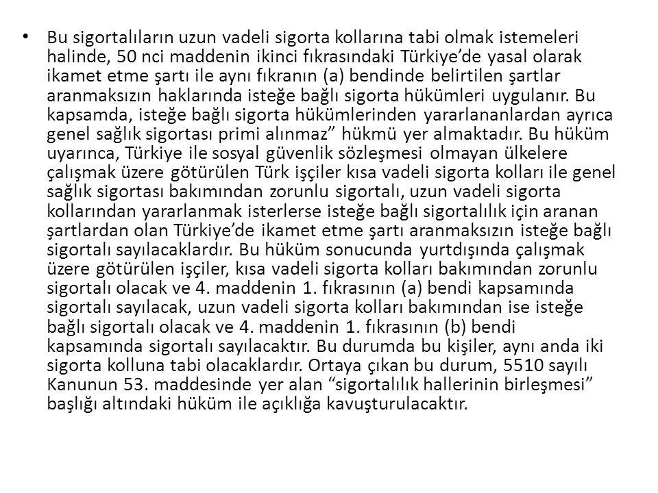 Bu sigortalıların uzun vadeli sigorta kollarına tabi olmak istemeleri halinde, 50 nci maddenin ikinci fıkrasındaki Türkiye'de yasal olarak ikamet etme