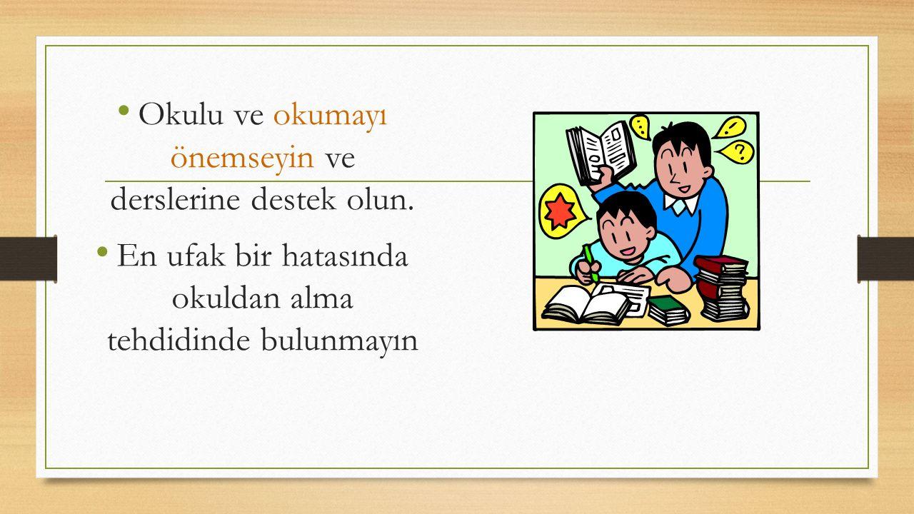 Okulu ve okumayı önemseyin ve derslerine destek olun. En ufak bir hatasında okuldan alma tehdidinde bulunmayın